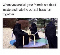 Friends, Life, and All Your Friends: When you and all your friends are dead  inside and hate life but still have fun  together Follow @sigh