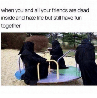 Friends, Life, and Memes: when you and all your friends are dead  inside and hate life but still have fun  together Wheeee 💀 goodgirlwithbadthoughts 💅🏼