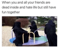 Friends, Life, and Memes: When you and all your friends are  dead inside and hate life but still have  fun together positive-memes:  You and all your friends