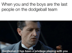 The last stand: When you and the boys are the last  people on the dodgeball team  Gentleman it has been a privilege playing with you The last stand