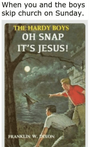 Church, Jesus, and Reddit: When you and the boys  skip church on Sunday.  ΤHEHARDY BOYS  OH SNAP  IT'S JESUS!  FRANKLIN W.DIXON Jesus is just one of the boys.