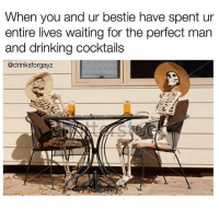 Drinking, Funny, and Memes: When you and ur bestie have spent ur  entire lives waiting for the perfect man  and drinking cocktails  @drinksforgayz SarcasmOnly