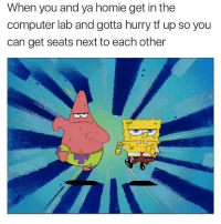 Bruh, Dank, and Funny: When you and ya homie get in the  computer lab and gotta hurry tf up so you  can get seats next to each other Lmao I don't know anything more true than this hahaha Follow for more funny content! @dankious_memeiouss - - - - - - - triggered offensive cringe nicememe cringe memes meme memesdaily edgy edgymemes edgymeme dank dankmemes dankmeme 😂 funny comedy lit trump hillary spongebob 2017 nochill like4like bruh