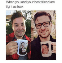Best Friend, Memes, and Best: When you and your best friend are  tight as fuck I miss my best friend-husband spam