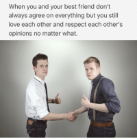 Best Friend, Love, and Respect: When you and your best friend don't  always agree on everything but you still  love each other and respect each other's  opinions no matter what.
