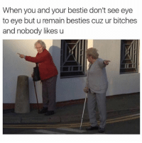 "Me to my bestie in 50 years still roasting eachother ""Carol, if you don't get your haggard ass over here I'm leaving without you"" ""it's clearly this way you know nothing you senile crone"" (@yourmomsatonmyface ): When you and your bestie don't see eye  to eye buturemain besties cuz ur bitches  and nobody likes u Me to my bestie in 50 years still roasting eachother ""Carol, if you don't get your haggard ass over here I'm leaving without you"" ""it's clearly this way you know nothing you senile crone"" (@yourmomsatonmyface )"