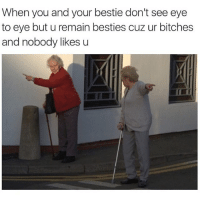 U know who you are: When you and your bestie don't see eye  to eye but u remain besties cuz ur bitches  and nobody likes u U know who you are