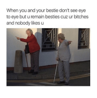 😀: When you and your bestie don't see eye  to eye but u remain besties cuz ur bitches  and nobody likes u 😀