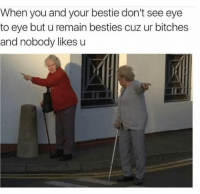 Nobody Likes U: When you and your bestie don't see eye  to eye but u remain besties cuz ur bitches  and nobody likes u