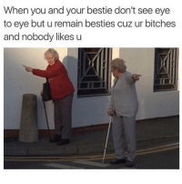 tag ur best friends: When you and your bestie don't see eye  to eye but u remain besties cuz ur bitches  and nobody likes u tag ur best friends