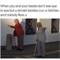 😂 TAG your bestie! 👇🏼: When you and your bestie don't see eye  to eye but u remain besties cuz ur bitches  and nobody likes u 😂 TAG your bestie! 👇🏼