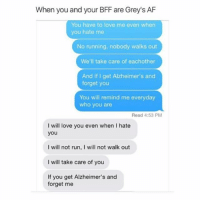 Af, Love, and Memes: When you and your BFF are Grey's AF  You have to love me even when  you hate me  No running, nobody walks out  We'll take care of eachother  And if I get Alzheimer's and  forget you  You will remind me everyday  who you are  Read 4:53 PM  I will love you even when I hate  you  I will not run, I will not walk out  I will take care of you  If you get Alzheimer's and  forget me Oml yes greysanatomy