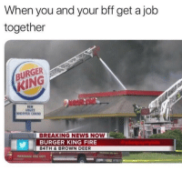 Burger King, Deer, and Fire: When you and your bff get a jolb  together  BURGER  KING  NEN  ANGRY  MHOPPER COMBO  BREAKING NEWS NOW  BURGER KING FIRE  84TH &BROWN DEER  okespaymybills So true 💀💀