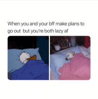 Af, Lazy, and Girl Memes: When you and your bff make plans to  go out but you're both lazy af