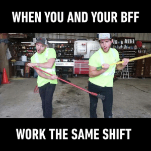 The best motivation to go to work!  By Oleg & Jay: WHEN YOU AND YOUR BFF  WORK THE SAME SHIFT The best motivation to go to work!  By Oleg & Jay