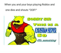 """robloxs: When you and your boys playing Roblox and  one dies and shouts """"OOF!""""  SORRY SIR  CHRISTIANSERYER"""
