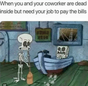 Gif, Bills, and Job: When you and your coworker are dead  inside but need your job to pay the bills  GIF When You And Your Coworker Are Dead Inside But Need Your Job To Pay ...