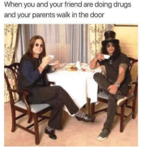 Drugs, Parents, and Can: When you and your friend are doing drugs  and your parents walk in the door Pardon me but can you leave