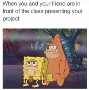 Class, Project, and Friend: When you and your friend are in  front of the class presenting your  project The same project that was started last night
