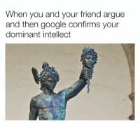 Arguing, Dank, and Google: When you and your friend argue  and then google confirms your  dominant intellect