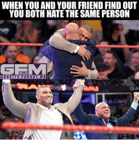 Meme, Memes, and Wrestling: WHEN YOU AND YOUR FRIEND FIND OUT  YOU BOTH HATE THE SAME PERSON  GRAVITY.FORGOT.ME I don't know what about you.. but I don't understand how a storyline of a father-son story can benefit the show or make fans interested.. but it just happened, it should be given some time, maybe something good could actually come from it, who knows. Only time will tell. jasonjordan kurtangle wrestling prowrestling professionalwrestling meme wrestlingmemes wwememes wwe nxt raw mondaynightraw sdlive smackdownlive tna impactwrestling totalnonstopaction impactonpop boundforglory bfg xdivision njpw newjapanprowrestling roh ringofhonor luchaunderground pwg
