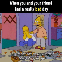 Mind if I join? Follow @9gag to let us brighten up your day. 9gag simpsons cry friends family: When you and your friend  had a really bad day  Grying in the Cornen shun  Cryingin the corners hun  Mind if hioin Va? Mind if I join? Follow @9gag to let us brighten up your day. 9gag simpsons cry friends family