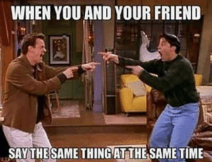 There's nothing like the bond between you and your BFF. National Best Friend Day on June 8 is one the greatest ways to show your best friend how much you love and appreciate them, especially with a perfectly funny meme about your one-of-a-kind friendship.  #bestfriends #memes #funnymemes #nationalbestfriendsday: WHEN YOU AND YOUR FRIEND  SAY THESAME THINGAT THE SAME TIME There's nothing like the bond between you and your BFF. National Best Friend Day on June 8 is one the greatest ways to show your best friend how much you love and appreciate them, especially with a perfectly funny meme about your one-of-a-kind friendship.  #bestfriends #memes #funnymemes #nationalbestfriendsday