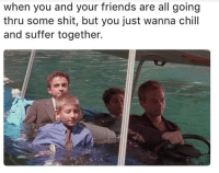 Chill, Dank, and Friends: when you and your friends are all going  thru some shit, but you just wanna chill  and suffer together. Tag the squad
