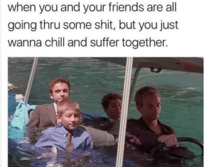 Chill, Friends, and Goals: when you and your friends are all  going thru some shit, but you just  wanna chill and suffer together. memehumor:  Friendship goals