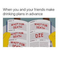 Mondays, Wednesday, and Monday: When you and your friends make  drinking plans in advance  MONDAY 27  THURSDAY 1  TUESDAY 28  DAY  WEDNESDAY 29  SATURDAY 3  SUNDAY 4 More like every day