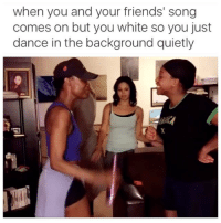 Dancing, Friends, and Girls: when you and your friends' song  comes on but you white so you just  dance in the background quietly Shoutout to all the white girls just trying to get their groove on, we see you. 😂