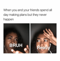 Bruh, Friends, and Memes: When you and your friends spend all  day making plans but they never  happen  (sits, ca  BRUH  Reali This happens way too much (Follow me @its.carlll for more😜)