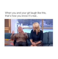 Rite: When you and your girl laugh like this,  that's how you know it's real.. Rite