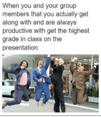 Class, Group, and You: When you and your group  members that you actually get  along with and are always  productive with get the highest  grade in class on the  presentation <p>Always a great feeling</p>