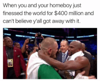 Shit, World, and Homeboy: When you and your homeboy just  finessed the world for $400 million and  can't believe y'all got away with it. Oceans Eleven type shit!