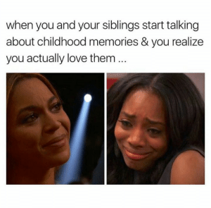 Love, Them, and You: when you and your siblings start talking  about childhood memories & you realize  you actually love them ..
