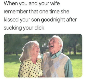 Dick, Time, and Wife: When you and your wife  remember that one time she  kissed your son goodnight after  sucking your dick Nostalgie