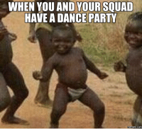 Dance-Party, Party-Meme, and Party-Memes: WHEN YOU AND YOURSOUAD  HAVE A DANCE PARTY  memes. COM
