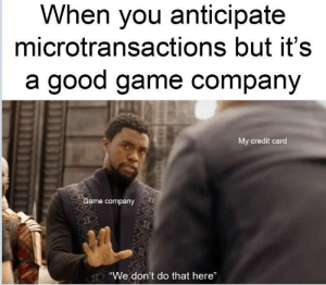 "Fresh, Game, and Good: When you anticipate  microtransactions but it's  a good game company  My credit card  Game company  ""We don't do that here"" It's a breath of fresh air really"