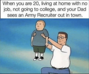 """You'll be able to travel, So "": When you are 20, living at home with no  job, not going to college, and your Dad  sees an Army Recruiter out in town. ""You'll be able to travel, So """