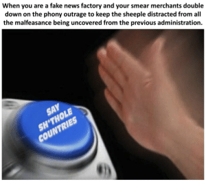 cnn.com, Dank, and Fake: When you are a fake news factory and your smear merchants double  down on the phony outrage to keep the sheeple distracted from all  the malfeasance being uncovered from the previous administration.  SAY  SH*THOLE  COUNTRIES CNN Nut Button Shithole Countries by OUdaveguy98 FOLLOW 4 MORE MEMES.
