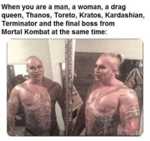 A lovecraftian creation: When you are a man, a woman, a drag  queen, Thanos, Toreto, Kratos, Kardashian,  Terminator and the final boss from  Mortal Kombat at the same time: A lovecraftian creation