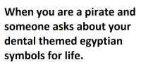 you are a pirate: When you are a pirate and  someone asks about your  dental themed egyptian  symbols for life.