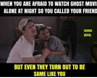Conjuring 2....  [[pic via movie Jatra]]: WHEN YOU ARE AFRAID TO WATCH GHOST MOVI  ALONE AT NIGHTSO YOU CALLED YOUR FRIEND  meme  NEPAL  BUT EVEN THEY TURN OUT TO BE  SAME LIKE YOU Conjuring 2....  [[pic via movie Jatra]]