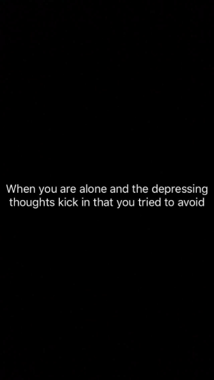 depressing: When you are alone and the depressing  thoughts kick in that you tried to avoid