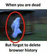 History: When you are dead  But forgot to delete  browser history