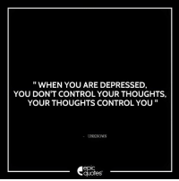 Android, Life, and Control: WHEN YOU ARE DEPRESSED,  YOU DON'T CONTROLYOUR THOUGHTS,  YOUR THOUGHTS CONTROL YOU  UNKNOWN  epic  quotes #1361  #Life Suggested by Fatima   Download our Android App : http://bit.ly/1NXVrLL Download our iOS App https://appsto.re/in/luPOcb.i