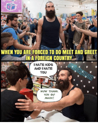 Lol they have no idea 😂 if you take our memes please credit us Nickgman and DeathKalel from Our memes @wweworldwide78 DeathKalel meme wwememes wweworldwide wweRaw wwememe wwe DeathKalelmemes wwelol wwevine Nickgman meme wwesmackdown wwenetwork hilarious wwe2k17 lol funnymemes wrestlingmemes funnymeme wwf toofunny lukeharper wyattfamily: WHEN YOU ARE FORCED TO DO MEET AND GREET  INA FOREIGN COUNTRY  I HATE KIDS  AND HATE  YOU  WOW THANK  You  MUCH! Lol they have no idea 😂 if you take our memes please credit us Nickgman and DeathKalel from Our memes @wweworldwide78 DeathKalel meme wwememes wweworldwide wweRaw wwememe wwe DeathKalelmemes wwelol wwevine Nickgman meme wwesmackdown wwenetwork hilarious wwe2k17 lol funnymemes wrestlingmemes funnymeme wwf toofunny lukeharper wyattfamily