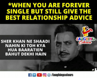 Advice, Best, and Forever: *WHEN YOU ARE FOREVER  SINGLE BUT STILL GIVE THE  BEST RELATIONSHIP ADVICE  ZAUGHING  Colours  SHER KHAN NE SHAADI  NAHIN KI TOH KYA  HUA BAARATIEN  BAHUT DEKHI HAIN  K  回せ/laughingcolours