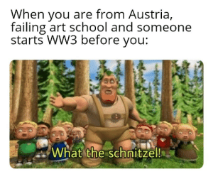 Herst des gibts net: When you are from Austria,  failing art school and someone  starts WW3 before you:  What the schnitzel!  80 Herst des gibts net
